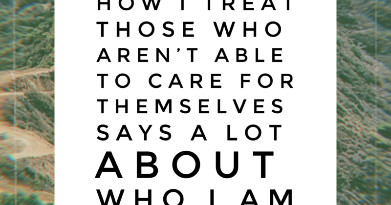 How I Treat Those Who are Unable To Care For Themselves